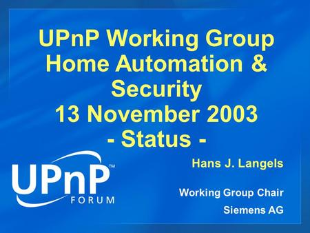 UPnP Working Group Home Automation & Security 13 November 2003 - Status - Hans J. Langels Working Group Chair Siemens AG.