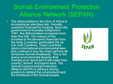 Somali Environment Protection Alliance Network (SEPAN) The deforestation in the Horn of Africa is increasing an alarming rate. Somalis used/use charcoal.