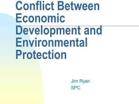 Conflict Between Economic Development and Environmental Protection Jim Ryan SPC.