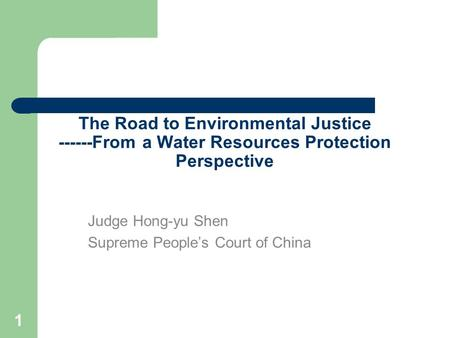 1 The Road to Environmental Justice ------From a Water Resources Protection Perspective Judge Hong-yu Shen Supreme People's Court of China.