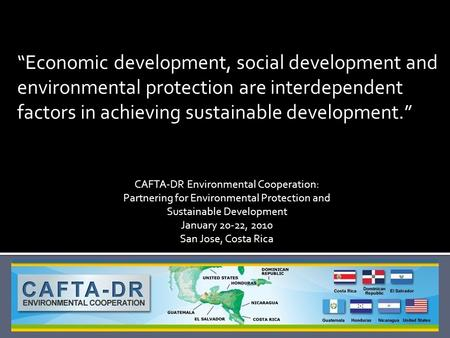 """Economic development, social development and environmental protection are interdependent factors in achieving sustainable development."" CAFTA-DR Environmental."
