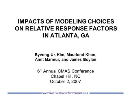 Georgia Environmental Protection Division IMPACTS OF MODELING CHOICES ON RELATIVE RESPONSE FACTORS IN ATLANTA, GA Byeong-Uk Kim, Maudood Khan, Amit Marmur,