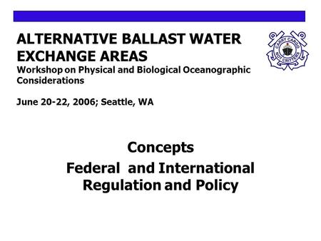 ALTERNATIVE BALLAST WATER EXCHANGE AREAS Workshop on Physical and Biological Oceanographic Considerations June 20-22, 2006; Seattle, WA Concepts Federal.