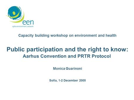 Capacity building workshop on environment and health Public participation and the right to know: Aarhus Convention and PRTR Protocol Monica Guarinoni Sofia,