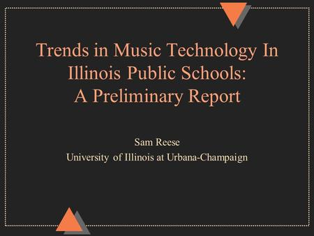 Trends in Music Technology In Illinois Public Schools: A Preliminary Report Sam Reese University of Illinois at Urbana-Champaign.