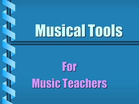 Musical Tools For Music Teachers. Professionals need tools Professionals need tools  Effectiveness  Efficiency.