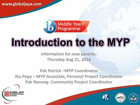 Information for new parents. Thursday Aug 21, 2014 Pak Patrick –MYP Coordinator Ibu Popy – MYP Associate, Personal Project Coordinator Pak Nanang- Community.