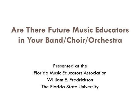 Are There Future Music Educators in Your Band/Choir/Orchestra Presented at the Florida Music Educators Association William E. Fredrickson The Florida State.