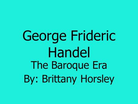 George Frideric Handel The Baroque Era By: Brittany Horsley.