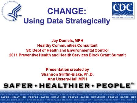 CHANGE: Using Data Strategically Jay Daniels, MPH Healthy Communities Consultant SC Dept of Health and Environmental Control 2011 Preventive Health and.