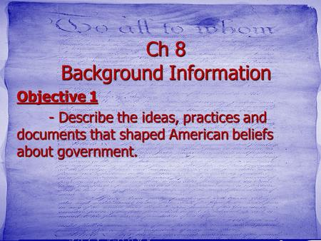 Ch 8 Background Information Objective 1 - Describe the ideas, practices and documents that shaped American beliefs about government.