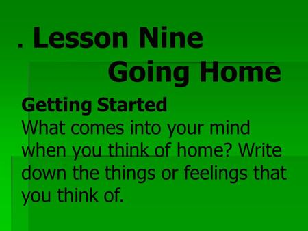 . Lesson Nine Going Home Getting Started What comes into your mind when you think of home? Write down the things or feelings that you think of.