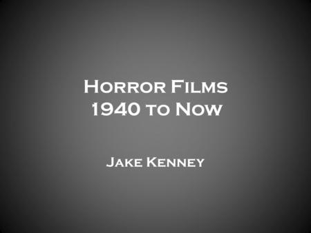 Horror Films 1940 to Now Jake Kenney. Where Did It All Start? Link.