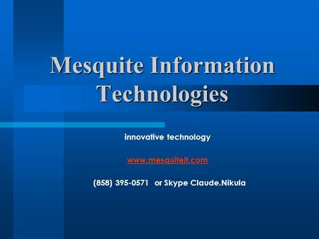 Mesquite Information Technologies innovative technology www.mesquiteit.com (858) 395-0571 or Skype Claude.Nikula.