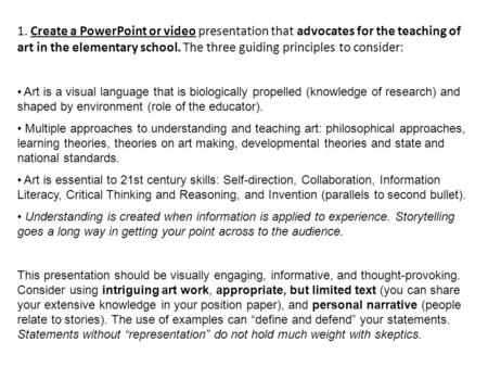 1. Create a PowerPoint or video presentation that advocates for the teaching of art in the elementary school. The three guiding principles to consider: