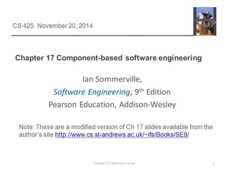 Chapter 17 Component-based software engineering 1Chapter 17 Software reuse CS 425 November 20, 2014 Ian Sommerville, Software Engineering, 9 th Edition.