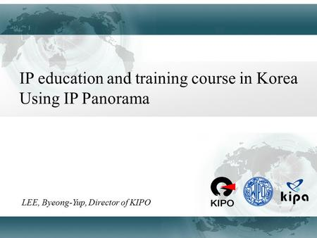 IP education and training course in Korea Using IP Panorama LEE, Byeong-Yup, Director of KIPO.