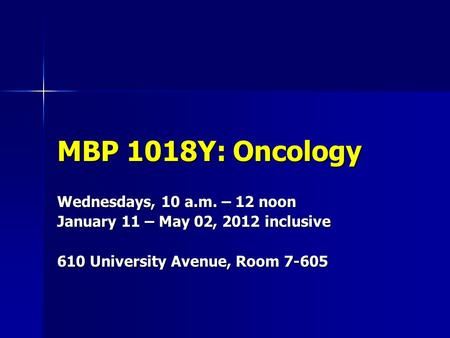 MBP 1018Y: Oncology Wednesdays, 10 a.m. – 12 noon January 11 – May 02, 2012 inclusive 610 University Avenue, Room 7-605.