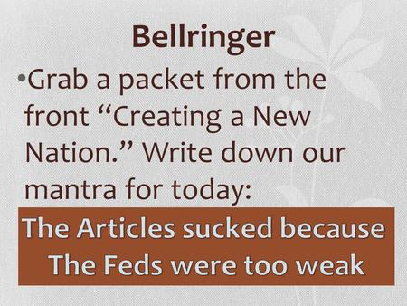 "Bellringer Grab a packet from the front ""Creating a New Nation."" Write down our mantra for today:"