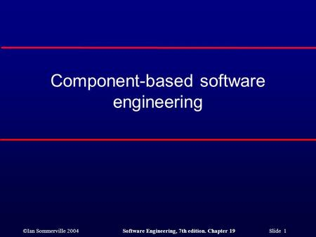 ©Ian Sommerville 2004Software Engineering, 7th edition. Chapter 19 Slide 1 Component-based software engineering.