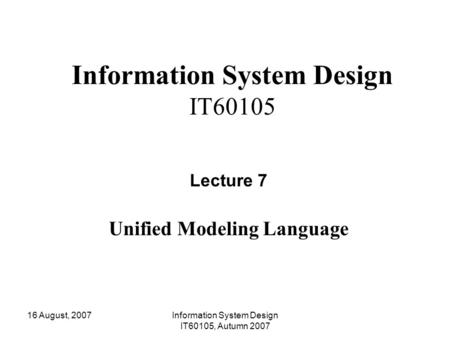 16 August, 2007Information System Design IT60105, Autumn 2007 Information System Design IT60105 Lecture 7 Unified Modeling Language.