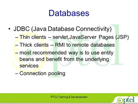 Databases JDBC (Java Database Connectivity) –Thin clients – servlet,JavaServer Pages (JSP) –Thick clients – RMI to remote databases –most recommended way.