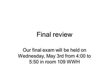 Final review Our final exam will be held on Wednesday, May 3rd from 4:00 to 5:50 in room 109 WWH.