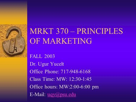 MRKT 370 – PRINCIPLES OF MARKETING FALL 2003 Dr. Ugur Yucelt Office Phone: 717-948-6168 Class Time: MW: 12:30-1:45 Office hours: MW:2:00-6:00 pm E-Mail: