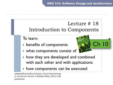 SWE 316: Software Design and Architecture Objectives Lecture # 18 Introduction to Components SWE 316: Software Design and Architecture To learn:  benefits.