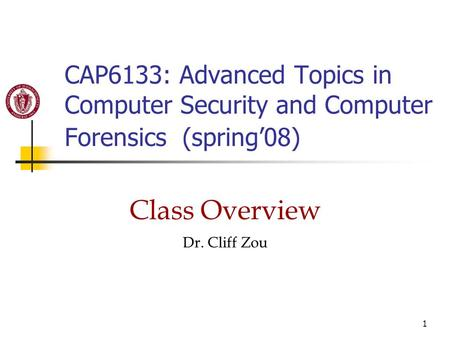 1 CAP6133: Advanced Topics in Computer Security and Computer Forensics (spring'08) Class Overview Dr. Cliff Zou.