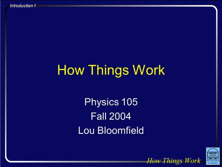 Introduction 1 How Things Work Physics 105 Fall 2004 Lou Bloomfield.