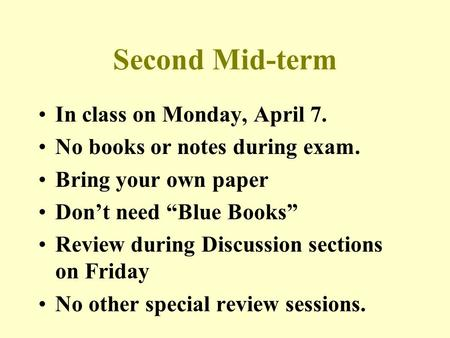 "Second Mid-term In class on Monday, April 7. No books or notes during exam. Bring your own paper Don't need ""Blue Books"" Review during Discussion sections."