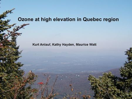 Ozone at high elevation in Quebec region Kurt Anlauf, Kathy Hayden, Maurice Watt.