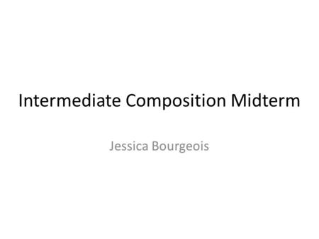 Intermediate Composition Midterm Jessica Bourgeois.