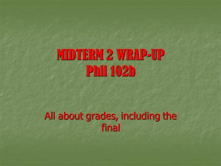 MIDTERM 2 WRAP-UP Phil 102b All about grades, including the final.