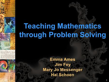 Teaching Mathematics through Problem Solving Emma Ames Jim Fey Mary Jo Messenger Hal Schoen 1.