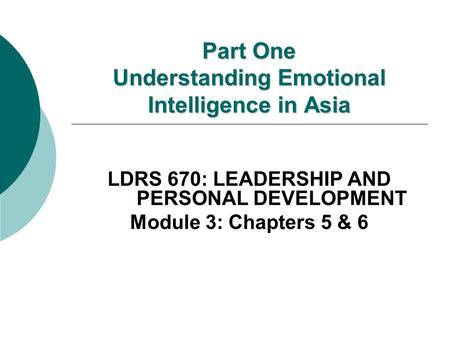 Part One Understanding Emotional Intelligence in Asia LDRS 670: LEADERSHIP AND PERSONAL DEVELOPMENT Module 3: Chapters 5 & 6.