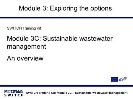 SWITCH Training Kit: Module 3C – Sustainable wastewater management Module 3: Exploring the options SWITCH Training Kit Module 3C: Sustainable wastewater.