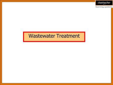 Wastewater Treatment After studying this PowerPoint presentation you will be able to:-  Understand the need to treat Waste water.  Know about different.