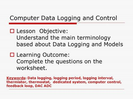 Computer Data Logging and Control  Lesson Objective: Understand the main terminology based about Data Logging and Models  Learning Outcome: Complete.