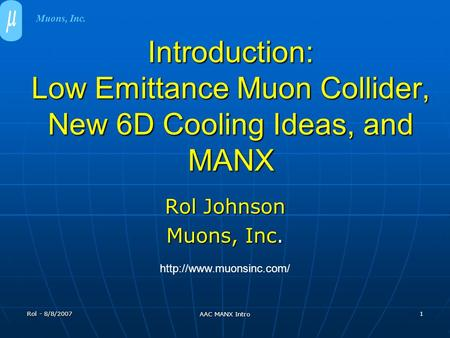 Rol - 8/8/2007 AAC MANX Intro 1 Introduction: Low Emittance Muon Collider, New 6D Cooling Ideas, and MANX Rol Johnson Muons, Inc.