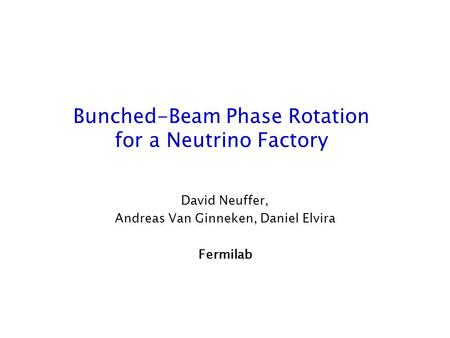 Bunched-Beam Phase Rotation for a Neutrino Factory David Neuffer, Andreas Van Ginneken, Daniel Elvira Fermilab.