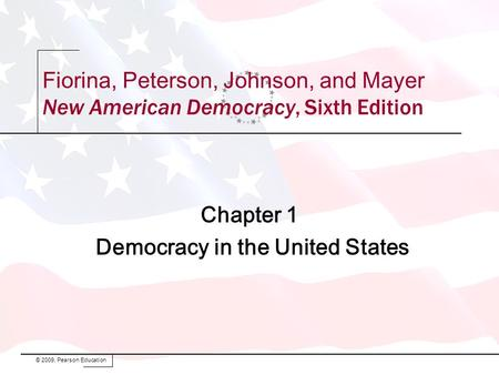 Chapter 1 Democracy in the United States © 2009, Pearson Education Fiorina, Peterson, Johnson, and Mayer New American Democracy, Sixth Edition.