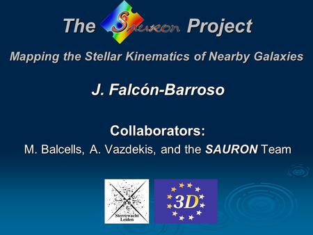 TheProject Mapping the Stellar Kinematics of Nearby Galaxies J. Falcón-Barroso Collaborators: M. Balcells, A. Vazdekis, and the SAURON Team.