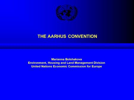 THE AARHUS CONVENTION Marianna Bolshakova Environment, Housing and Land Management Division United Nations Economic Commission for Europe.