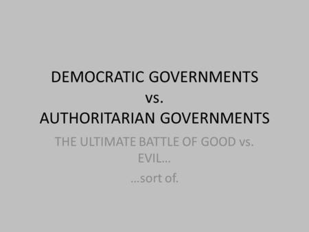 DEMOCRATIC GOVERNMENTS vs. AUTHORITARIAN GOVERNMENTS