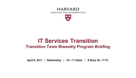 April 6, 2011 | Wednesday | 10 – 11:30am | 6 Story St., 1 st Fl. IT Services Transition Transition Team Biweekly Program Briefing.