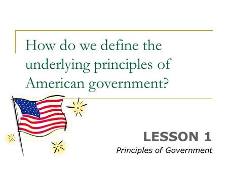 How do we define the underlying principles of American government? LESSON 1 Principles of Government.