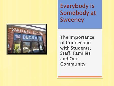 Everybody is Somebody at Sweeney The Importance of Connecting with Students, Staff, Families and Our Community.