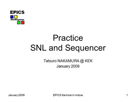 January 2009EPICS Seminar in Indore1 Practice SNL and Sequencer Tatsuro KEK January 2009.
